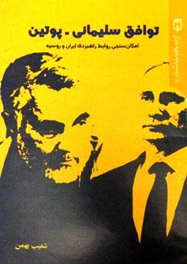 توافق سلیمانی ـ پوتین: امکانسنجی روابط راهبردی ایران و روسیه   شعیب بهمن